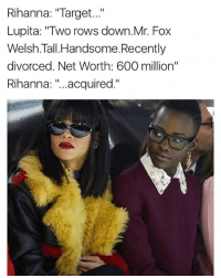 """Memes, Rihanna, and Soon...: Rihanna: """"Target...""""  Lupita: """"Two rows down Mr. Fox  Welsh. Tall Handsome. Recently  divorced. Net Worth: 600 million""""  Rihanna  acquired  II Coming soon to a cinema far from you"""