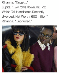 """Memes, Rihanna, and Target: Rihanna: """"Target...""""  Lupita: """"Two rows down. Mr. Fox  Welsh Tall Handsome. Recently  divorced. Net Worth: 600 million""""  Rihanna  II  acquired  II Hopefully this becomes a reality...movie-wise"""