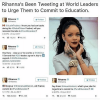 Memes, Rihanna, and Queen: Rihanna's Been Tweeting at World Leaders  to Urge Them to Commit to Education.  Rihanna  rihanna  Follow  I @JustinTrudeau I know you had our backs  during the #Globa!Citizen Festival, will you  recommit Canada to #FundEducation?  455 PM-23 Jun 2017  わ 다 10,515 40,315  0  Rihanna  Follow  Hoy Navy-step up w/ me and be a @GlblCizn  I Demand that G20 leaders agreo in July to P  support 4 GPforEducation  glblctzn.mo/2rzrm53  0:22 AM-23 Jun 2017  다 3,749  11,620  Rihanna  @rihanna  Rihanna  @rihanna  Follow  Follow  ID bonjour @EmmanuelMacron, will France  commit to #FundEducation?  5:11 PM- 23 Jun 2017  わ 42 26,530 61,458  hey there @mauriciomacri, what's your plan for  Argentina to commit to #FundEducation?  4:38 PM-23 Jun 2017  o  31,518 v 79,355  0 what a queen