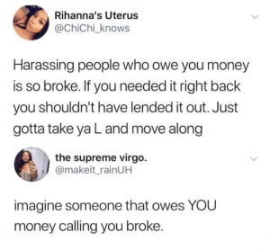 Right Back: Rihanna's Uterus  @ChiChi_knows  Harassing people who owe you money  is so broke. If you needed it right back  you shouldn't have lended it out. Just  gotta take ya L and move along  the supreme virgo.  @makeit_rainUH  imagine someone that owes YOU  money calling you broke.