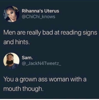Ass, Bad, and Dank: Rihanna's Uterus  @ChiChi_knows  Men are really bad at reading signs  and hints.  Sam  @_JackN4Tweetz  You a grown ass woman with a  mouth though danktoday:  If more women shoot their shots we will have more relationships. by Nasjere MORE MEMES  Why her twitter name that 😅