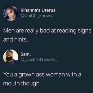 Ass, Bad, and Dank: Rihanna's Uterus  @ChiChi_knows  Men are really bad at reading signs  and hints.  Sam  @_JackN4Tweetz  You a grown ass woman with a  mouth though If more women shoot their shots we will have more relationships. by Nasjere MORE MEMES