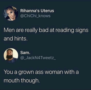 Ass, Bad, and Dank: Rihanna's Uterus  @ChiChi_knows  Men are really bad at reading signs  and hints.  Sam.  _JackN4Tweetz_  You a grown ass woman with a  mouth though. I bet shes single! by yodizpr MORE MEMES