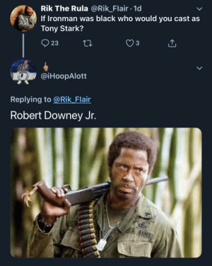 The only true answer: Rik The Rula @Rik_Flair 1d  If Ironman was black who would you cast as  Tony Stark?  23  @iHoopAlott  Replying to @Rik Flair  Robert Downey Jr. The only true answer