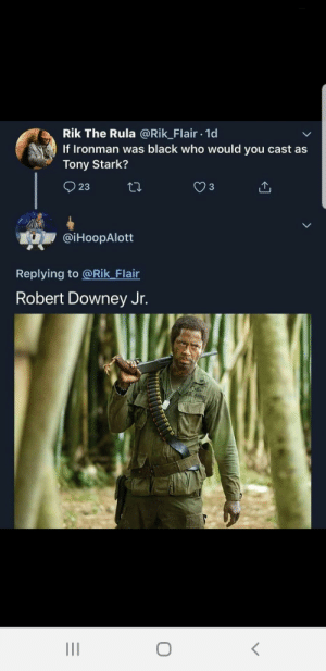 Blackpeopletwitter, Robert Downey Jr., and Black: Rik The Rula @Rik_Flair 1d  If Ironman was black who would you cast as  Tony Stark?  23  @iHoopAlott  Replying to @Rik_Flair  Robert Downey Jr. Kirk Lazuras (via /r/BlackPeopleTwitter)