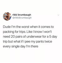 Dude, Memes, and The Worst: rikki brumbaugh  @rikkibrumbaugh  Dude I'm the worst when it comes to  packing for trips. Like l know l won't  need 20 pairs of underwear for a 5 day  trip but what if I pee my pants twice  every single day I'm there it's a possibility!!!! (@rikkibrumbaugh on Twitter)