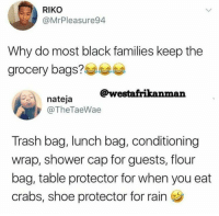 <p>The engine of black creativity never stops (via /r/BlackPeopleTwitter)</p>: RIKO  @MrPleasure94  Why do most black families keep the  arocery bags?  @westafrikanman  nateja  @TheTaeWae  Trash bag, lunch bag, conditioning  wrap, shower cap for guests, flour  bag, table protector for when you eat  crabs, shoe protector for rain <p>The engine of black creativity never stops (via /r/BlackPeopleTwitter)</p>