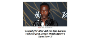 "onlyblackgirl: lebritanyarmor:   aaliyah-appollonia:   ladypolitik:  blacknerdproblems:   mostbelovedfilms:  UPDATE 25/8/17: ""Moonlight"" star Ashton Sanders is in talks to join Denzel Washington in a lead role in Sony's ""The Equalizer 2,"" with Antoine Fuqua directing. Congratulation, Ashton!!!    This was the most wholesome scrolling journey I took today  I havent heard about him in a minute. let's keep ashton famous.   OMG 🧡   It came out this weekend and he's in it! : ril  FILM 08.24.17 102:57PM PT  Moonlight' Star Ashton Sanders in  Talks to Join Denzel Washington's  'Equalizer 2' onlyblackgirl: lebritanyarmor:   aaliyah-appollonia:   ladypolitik:  blacknerdproblems:   mostbelovedfilms:  UPDATE 25/8/17: ""Moonlight"" star Ashton Sanders is in talks to join Denzel Washington in a lead role in Sony's ""The Equalizer 2,"" with Antoine Fuqua directing. Congratulation, Ashton!!!    This was the most wholesome scrolling journey I took today  I havent heard about him in a minute. let's keep ashton famous.   OMG 🧡   It came out this weekend and he's in it!"