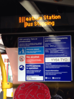 Alcohol, Travel, and Ham: RIleathem Station  Bus Stopping  Comments, complaints  and suggestions  C80 penalty fare or  prosecution  y  Welcome aboard  No alcohol  YY64 TYO  Assaults  CCTV cameras  in operation  Travel informatio  Abelle  p1o 7788 8050 eat ham station hmmm