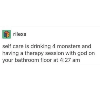 "Drinking, God, and Tumblr: rilexs  self care is drinking 4 monsters and  having a therapy session with god on  your bathroom floor at 4:27 am <p><a href=""http://awesomacious.tumblr.com/post/167276472728/throw-in-some-self-hatred-and-a-bottle-of-svedka"" class=""tumblr_blog"">awesomacious</a>:</p>  <blockquote><p>Throw in some self-hatred and a bottle of Svedka and you've got my spring break 2017</p></blockquote>"