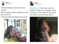 How amazing is social media 🙌: Riley II  Nathan  @Riley Blackery  Onathanlamb26  My friend Heather was at the Ariana  @RileyBlackery  She's safe, we're at a  Concert  premier inn right now on Medlock street,  She's wearinga yellow hoodie and Icant we saw her on the street and her phone  get hold of her  was dead so we let her stay with us  If anyones seen her please let me know How amazing is social media 🙌