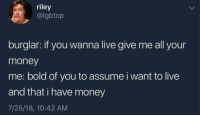 """Life, Memes, and Money: riley  @lgbtop  burglar: if you wanna live give me all your  money  me: bold of you to assume i want to live  and that i have money  7/25/18, 10:42 AM <p>sad life via /r/memes <a href=""""https://ift.tt/2K5SRJy"""">https://ift.tt/2K5SRJy</a></p>"""