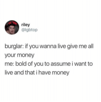 Funny, Money, and Live: riley  @lgbtop  burglar: if you wanna live give me all  your money  me: bold of you to assume i want to  live and that i have money Truth