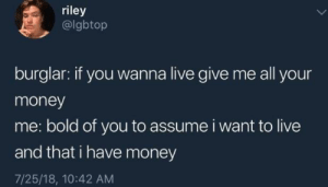 Money, Live, and Bold: riley  @lgbtop  burglar: if you wanna live give me all your  money  me: bold of you to assume i want to live  and that i have money  7/25/18, 10:42 AM Who said I want to live?