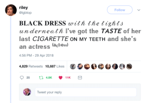 amethystterror:  ray-winters-sings:  incredible   : riley  @lgbtop  Follow  BLACK DRESS witi the tightó  underneati i've got the TASTE of her  last CIGARETTE ON MY TEETH and she's  an actress (actress)  4:56 PM -29 Apr 2018  4,829 Retweets 10,687 Likes OOG 60  Tweet your reply amethystterror:  ray-winters-sings:  incredible