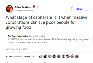 Food, Lay's, and Monopoly: Riley Mahon  @MahonoftheHour  Follow  What stage of capitalism is it when massive  corporations can sue poor people for  growing food  The Spectator Index @spectatorindex  BUSINESS: Pepsi has sued four Indian farmers $150,000 each for growing the type of  potato used in the chips of its Lays brand.  1:47 AM-26 Apr 2019  th紧@4).孪囵.竖  16,369 Retweets  38,892 Likes lesbiskammerat: air139: they destroy the soil, patent strains (that breed with local goods), they poison the earth so only their strains grow, then sue local farmers out of existence, then buy up the land and rent it to workers. back door monopoly. sometimes they come in after the US military has completely obliterated your country's agricultural capabilities, meaning the local farmers are forced to buy their seeds or starve to death, and because the farmers can't replant the offspring, they have to keep coming back to buy the same patented seeds every year