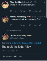 Fuck, Kids, and Mean: Riley Reid @rileyreidx3 22h  Who's in NY & wants to fuck?  1,322  591  10.7K  Feliz Navidaddy@Sa... 22h v  I mean can I talk about my day first?  th You Retweeted  Feliz Navidaddye  @SavinTheBees  Replying to@SavinTheBees and @rileyreidx3  She took the kids, Riley  17:23 01 Dec 18  17 Retweets 992 Likes Why the kids