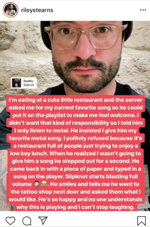 Extra wholesome service: rileystearns  Duality  Slipknot  I'm eating at a cute little restaurant and the server  asked me for my current favorite song so he could  put it on the playlist to make me feel welcome.I  didn't want that kind of responsibility so I told him  I only listen to metal. He insisted I give him my  favorite metal song.Ipolitely refused because it's  a restaurant full of people just trying to enjoy a  low key lunch. When he realized I wasn't going to  give him a song he stepped out for a second. He  came back in with a piece of paper and typed in a  song on the player. Slipknot starts blasting full  volume He smiles and tells me he went to  the tattoo shop next door and asked them what  would like. He's so happy and no one understands  why this is playing and I can't stop laughing. Extra wholesome service