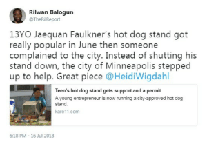 Beautiful, Entrepreneur, and Help: Rilwan Balogun  @TheRilReport  13YO Jaequan Faulkner's hot dog stand got  really popular in June then someone  complained to the city. Instead of shutting his  stand down, the city of Minneapolis stepped  up to help. Great piece @HeidiWigdahl  Teen's hot dog stand gets support and a permit  A young entrepreneur is now running a city-approved hot dog  stand  kare11.com  6:18 PM - 16 Jul 2018 This is just beautiful!