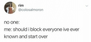 start over: rim  @colosalmoron  no one:  me: should i block everyone ive ever  known and start over