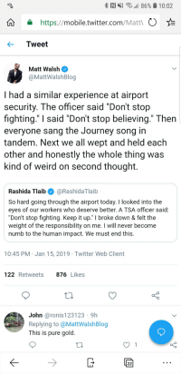 "Don't Stop Believing, Journey, and Twitter: RIN 11 86% 10:02  https://mobile.twitter.com/Matt  Tweet  Matt Walsh  @MattWalshBlog  I had a similar experience at airport  security. The officer said ""Don't stop  fighting."" I said ""Don't stop believing."" Then  everyone sang the Journey song in  tandem. Next we all wept and held each  other and honestly the whole thing was  kind of weird on second thought.  Rashida Tlaib @RashidaTlaib  So hard going through the airport today. I looked into the  eyes of our workers who deserve better. A TSA officer said:  ""Don't stop fighting. Keep it up."" I broke down & felt the  weight of the responsibility on me. I will never become  numb to the human impact. We must end this  10:45 PM Jan 15, 2019 Twitter Web Client  122Retweets 876 Likes  John @ronis 123123 9h  Replying to @MattWalshBlog  This is pure gold"