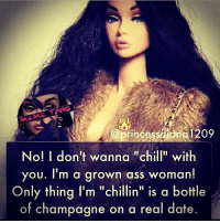 "Ass, Chill, and Champagne: rincessdiang 1209  No! I don't wanna ""chill"" with  you. I'm a arown ass woman!  Only thing I'm ""chillin"" is a bottle  of champagne on a real date princessdiana1209"