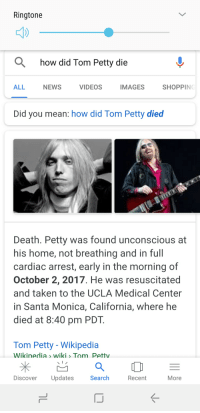 Facepalm, Google, and News: Ringtone  how did Tom Petty die  ALL  NEWS  VIDEOS  MAGES  SHOPPINC  Did you mean: how did Tom Petty died  Death. Petty was found unconscious at  his home, not breathing and in full  cardiac arrest, early in the morning of  October 2, 2017. He was resuscitated  and taken to the UCLA Medical Center  in Santa Monica, California, where he  died at 8:40 pm PDT  Tom Petty - Wikipedia  Wikinedia> wiki〉 T m Pettv  Discover Updates  Search  Recent  More