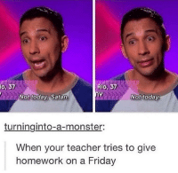 Friday, Monster, and Teacher: Rio, 37  io, 37  Not today, Satan.  Not today  turninginto-a-monster:  When your teacher tries to give  homework on a Friday