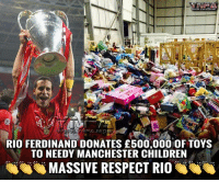Memes, Manchester, and Rio Ferdinand: RIO FERDINAND DONATES £500,000 OF TOYS  TO NEEDY MANCHESTER CHILDREN  MASSIVE RESPECT RIO RESPECT RIO FERDINAND 👏👏👏 The former United star has made the huge half a million pound donation to Key 103's Cash for Kids charity, and also revealed he's donating 11,500 sleeping bags for the homeless. Think what you like of him, but well done Rio, class act