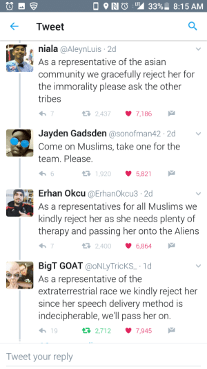 Asian, Community, and Goat: RIO L 33%. 8:15 AM  Tweet  niala @AleynLuis 2d  As a representative of the asian  community we gracefully reject her for  the immorality please ask the other  tribes  2,4377,186  Jayden Gadsden @sonofman42 2d  Come on Muslims, take one for the  team. Please  1,920 5,821  Erhan Okcu @ErhanOkcu3·2d  As a representatives for all Muslims we  kindly reject her as she needs plenty of  therapy and passing her onto the Alien:s  2,4006,864  BigT GOAT @oNLyTricKS_ 1d  As a representative of the  extraterrestrial race we kindly reject her  since her speech delivery method is  indecipherable, we'll pass her on  h 19  2,7127,945  Tweet your reply No thanks, pass it down.