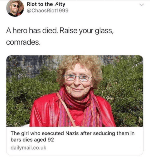 Riot, Girl, and Hero: Riot to the Aity  @ChaosRiot1999  A hero has died. Raise your glass,  comrades.  The girl who executed Nazis after seducing them in  bars dies aged 92  dailymail.co.uk I didnt even know this was a career option