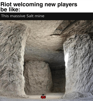 Be Like, League of Legends, and Riot: Riot welcoming new players  be like:  This massive Salt mine It really do be like that