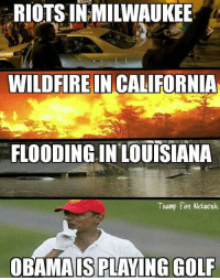 Par for the course: RIOTSIN MILWAUKEE  WILDFIRE IN CALIFORNIA  FLOODING IN LOUISIANA  Trump Fan Network  OBAMAIS PLAYING GOLF Par for the course
