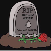 rip: RIP  BOILED  WATER  You will be mist.
