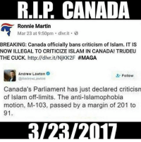 Merica Canada SnowMexicans: RIP CANADA  Ronnie Martin  Mar 23 at 9:50pm dlvr.it 8  BREAKING: Canada officially bans criticism of Islam. IT IS  NOW ILLEGAL TO CRITICIZE ISLAM IN CANADA! TRUDEU  THE CUCK. http://dlvr.it/NjKK2F #MAGA  Andrew Lawton  Follow  Canada's Parliament has just declared criticism  of Islam off-limits. The anti-Islamophobia  motion, M-103, passed by a margin of 201 to  91. Merica Canada SnowMexicans