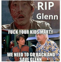 RIP  Glenn  FUCK YOUR KIDS MARTY  WE NEED TO GO BACK AND  SAVE GLENN Quick!  Does anyone have a flux capacitor?!