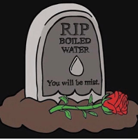 RIP Boiled water...: RIP  l BOILED  WATER  You will be mist. RIP Boiled water...