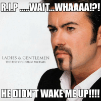 Wake me up before you GoGo: RIP  LADIES & GENTLEMEN  THE BEST OF GEORGE MICHAEL  HE DID  WAKE ME UP!!!! Wake me up before you GoGo