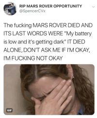 "Tell me why I'm emotional over Opportunity dying: RIP MARS ROVER OPPORTUNITY  @SpencerCVx  The fucking MARS ROVER DIED AND  ITS LAST WORDS WERE ""My battery  is low and it's getting dark"" IT DIED  ALONE, DON'T ASK ME IF I'M OKAY  I'M FUCKING NOT OKAY  GIF Tell me why I'm emotional over Opportunity dying"