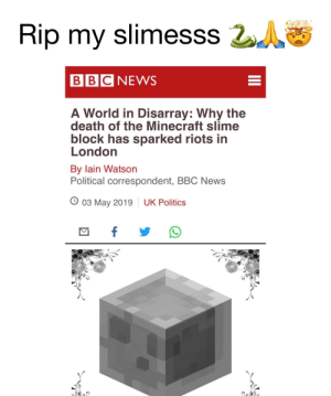Minecraft, News, and Politics: Rip my slimesss 20  BBC NEWS  A World in Disarray: Why the  death of the Minecraft slime  block has sparked riots in  London  By lain Watson  Political correspondent, BBC News  O 03 May 2019  UK Politics Seriously though, this is sad. RIP my slimeeee 🐍🙏🤯