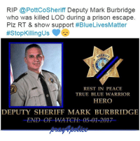 America, Family, and Friends: RIP @PottCoSheriff Deputy Mark Burbridge  who was killed LOD during a prison escape.  Plz RT & show support #BlueLivesMatter  v  ttstopKillingus  HERIE  REST IN PEACE  TRUE BLUE WARRIOR  HERO  DEPUTY SHERIFF MARK BURBRIDGE  END OF WATCH: 05-01-2017 Deputy Sheriff Mark Burbridge was shot and killed at the Pottawattamie County Jail, in Council Bluffs, as he and another deputy returned two inmates to the jail after a court appearance. As the deputies began to take the inmates into the jail one of the inmates attacked them. The inmate was able to disarm one of the deputies and shot them both. The man had just been sentenced to 55 years in prison after pleading guilty to murder. Deputy Burbridge had served with the Pottawattamie County Sheriff's Office for 12 years. Praying for the family, friends and coworkers of Deputy Mark Burbridge. Greater love hath no man than he who lays down his life for his friends.. John 15:13. Thank you for your sacrifice. pray4police p4p supportthepolice police cop hero thinblueline lawenforcement America policelivesmatter supportourtroops BlueLivesMatter sheepdogs police thankacop safetyday thankacop hugACop SupportLawEnforcement