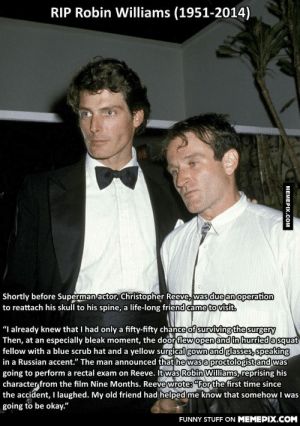 """Helping a friend in needomg-humor.tumblr.com: RIP Robin Williams (1951-2014)  Shortly before Superman actor, Christopher Reeve, was due an operation  to reattach his skull to his spine, a life-long friend came to visit.  """"I already knew that I had only a fifty-fifty chance of surviving the surgery  Then, at an especially bleak moment, the door flew open and in hurried a squat  fellow with a blue scrub hat and a yellow surgical gown and glasses, speaking  in a Russian accent."""" The man announced that he was a proctologist and was  going to perform a rectal exam on Reeve. It was Robin Williams, reprising his  character from the film Nine Months. Reeve wrote: """"For the first time since  the accident, I laughed. My old friend had helped me know that somehow I was  going to be okay.""""  FUNNY STUFF ON MEMEPIX.COM  МЕМЕРIХ.Сом Helping a friend in needomg-humor.tumblr.com"""
