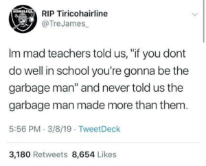 """Blackpeopletwitter, Homeless, and School: RIP Tiricohairline  @TreJames  HOMELEss  Im mad teachers told us, """"if you dont  do well in school you're gonna be the  garbage man"""" and never told us the  garbage man made more than them  5:56 PM 3/8/19 TweetDeck  3,180 Retweets 8,654 Likes Its really odd that this is true. (via /r/BlackPeopleTwitter)"""