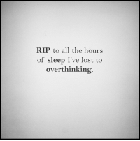 rip: RIP to all the hours  of sleep I've lost to  overthinking