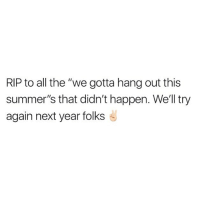 "Just gonna post this every year: RIP to all the ""we gotta hang out this  summer's that didn't happen. Well try  again next year folks Just gonna post this every year"