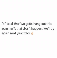 "Maybe next year.. ✌️: RIP to all the ""we gotta hang out this  summer's that didn't happen. Well try  again next year folks Maybe next year.. ✌️"