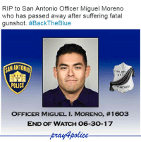 All Lives Matter, Family, and Fire: RIP to San Antonio Officer Miguel Moreno  who has passed away after suffering fatal  gunshot. #BackTheBlue  SAN ANT  POLICE  EPARTMENT  OFFICER MIGUEL I. MORENO, #1603  END OF WATCH 06-30-17  prayfpolice Police Officer Miguel Moreno was shot and killed as he and his partner attempted to contact two subjects near the intersection of Evergreen Street and Howard Street at approximately 3:00 pm. The officers observed the men near a car that appeared to have been broken into. As they stopped to speak to the subjects one of the men immediately opened fire with a revolver, striking Officer Moreno in the head and his partner in the torso. Despite his wounds, Officer Moreno's partner was able to pull him out of the line of fire and then returned fire, wounding the suspect. The man then committed suicide. The second subject was taken into custody. Officer Moreno was transported to a local hospital where he succumbed to his wound the following morning. Officer Moreno had served with the San Antonio Police Department for nine years. Sincere condolences to the San Antonio Police Department Members and family of Officer Moreno in this tragic loss. police cop cops thinblueline lawenforcement policelivesmatter supportourtroops BlueLivesMatter AllLivesMatter brotherinblue bluefamily tbl thinbluelinefamily sheriff policeofficer backtheblue
