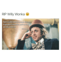 im sad: RIP Willy Wonka  There is no life I know to  compare with pure  imagination. Living there, yuy if  you truly wish to be. im sad