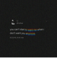 You,  Want, and  Dont: @ripfeel  you can't start te want me when i  don't want you anymere  6/23/18, 6:40 AM