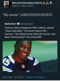 """Antonio Gates: RIPJUSTICELONGLIVEKTA  @BOunceBack9800  """"My owner"""" LMAOOooooOO0O  BallerAlert @balleralert  Antonio Gates Disagrees With LeBron James'  """"Slave Mentality"""" Comment About NFL  Owners: """"My Relationship With My Owner Has  Been Phenomenal"""" dlvr.it/QvXSRt  8:53 PM . 12/28/18 Twitter for iPhone"""